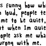 Cool Funny Quote, Its funny how when i am loud