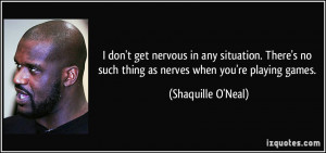 ... no such thing as nerves when you're playing games. - Shaquille O'Neal