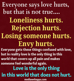 says love hurts, but that is not true. Loneliness hurts. Rejection ...