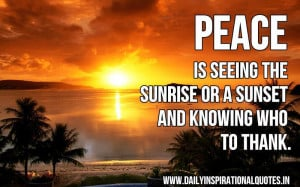 Peace is seeing the sunrise or a sunset and knowing who to thank ...