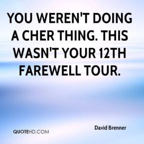 David Brenner - You weren't doing a Cher thing. This wasn't your 12th ...