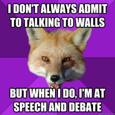 ... talking to walls But when I do, I'm at Speech and Debate Forensics Fox