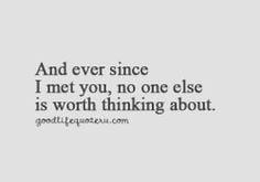 ... since I met you, no one else is worth thinking about - Love quotes