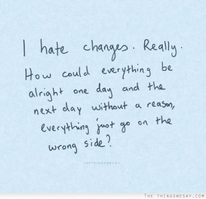 Hate Changes Reallyt How Could Everything Be Alright One Day And The ...