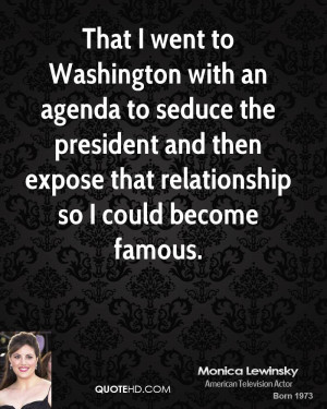 That I went to Washington with an agenda to seduce the president and ...