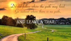 Do not follow where the path may lead. Go instead where there is no ...