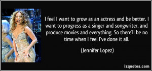feel I want to grow as an actress and be better. I want to progress ...