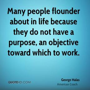 Many people flounder about in life because they do not have a purpose ...