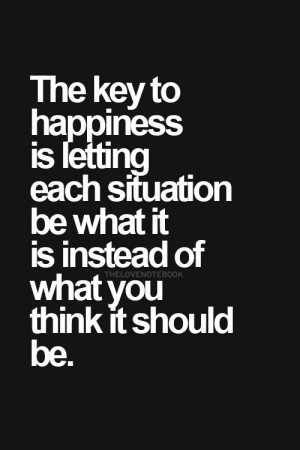 The key to happiness is letting each situation be what it is instead ...