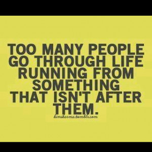 Too many people go through life running from something that isn't ...