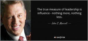 ... true measure of leadership is influence - nothing more, nothing less