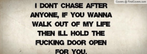 don't chase after anyone, if you wanna walk out of my life then I'll ...
