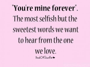 You're Mine Forever. The Most Selfish But The Sweetest Words We Want ...