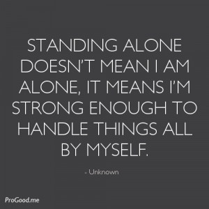 Standing Alone Doesn't Mean I Am Alone, It Means I'm Strong Enough ...