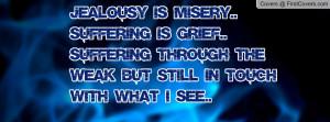 Jealousy is misery.. suffering is grief..Suffering through the weak ...