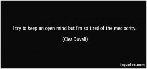 ... to keep an open mind but I'm so tired of the mediocrity. - Clea Duvall