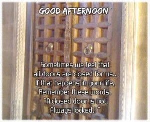 Good Afternoon. Sometimes we feel that all doors are closed for us ...