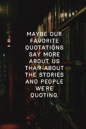 Maybe our favorite quotes say so much more about us…