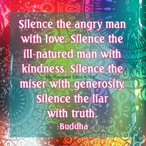 ... kindness. Silence the miser with generosity. Silence the liar with