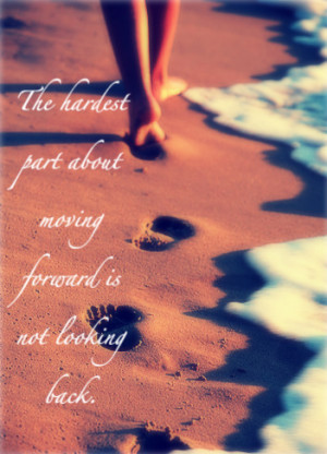 Quote Pictures The Hardest Part Moving Forward Not Looking Back