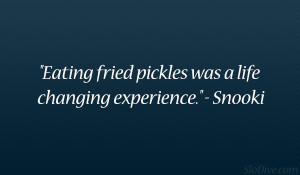 """Eating fried pickles was a life changing experience."""" – Snooki"""