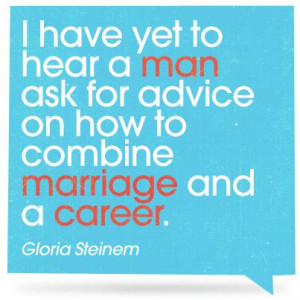 ... classic quote from Gloria Steinem for all you working women out there