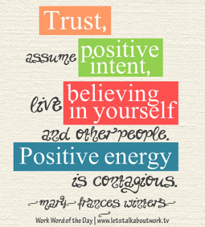 Trust, assume positive intent, live believing in yourself and other ...
