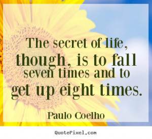The secret of life, though, is to fall seven.. Paulo Coelho good life ...