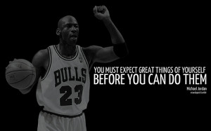 You Must Expect Great Things Of Yourself Before You Can Do Them ...