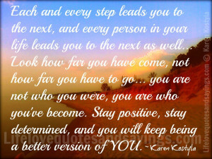 and every step leads you to the next, and every person in your life ...