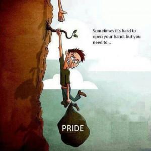 Ask for help ....Let go of false pride.