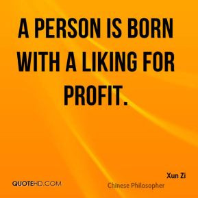 Xun Zi - A person is born with a liking for profit.