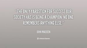 John Madden The only yardstick for success our society has is being a