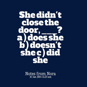 Quotes Picture: she didn't close the door, ? a ) does she b ) doesn't ...