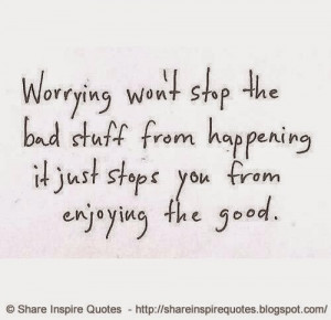 Worrying won't stop the bad stuff from happening. It just stops you ...