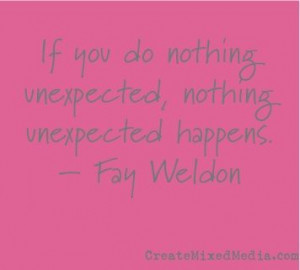 If you do nothing unexpected, nothing unexpected happens. -Fay Weldon