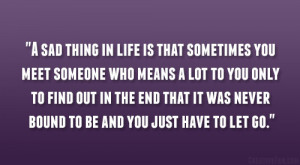 sad thing in life is that sometimes you meet someone who means a lot ...