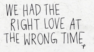 We Had The Right Love At The Wrong Time ~ Break Up Quote