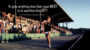 ... less than your BEST is to sacrifice the GIFT. – Steve Prefontaine