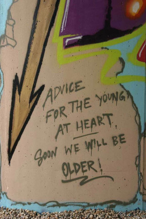 Graffiti Quotes | Advice for the young at heart soon we will be older