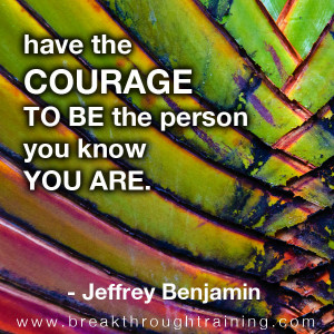 have-the-courage-to-be-who-you-know-you-are-jeff-benjamin-quotes