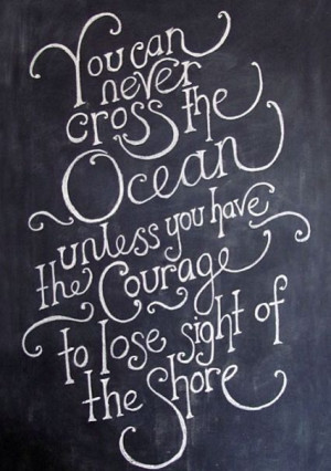 ... cross the ocean unless you have the courage to lose sight of the shore