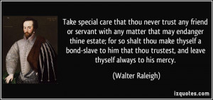 Take special care that thou never trust any friend or servant with any ...