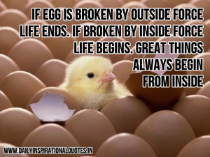 If egg is broken by outside force, life ends. If broken by inside ...