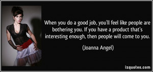 you do a good job, you'll feel like people are bothering you. If you ...
