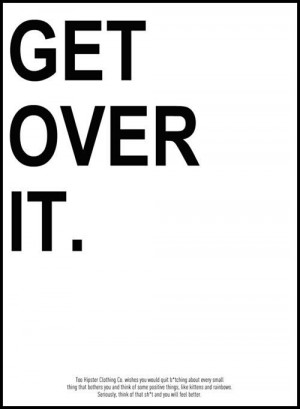 and 'get over yourself'