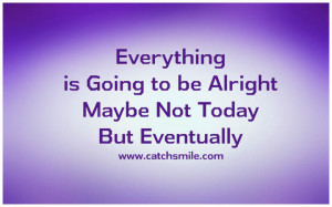 Everything is Going to be Alright – Maybe Not Today But Eventually