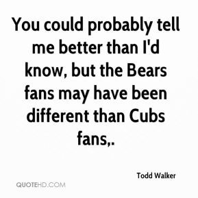 ... know, but the Bears fans may have been different than Cubs fans