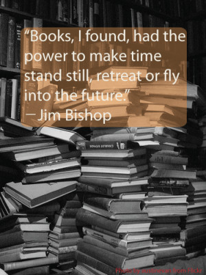 Books, I found, had the power to make time stand still, retreat, or ...