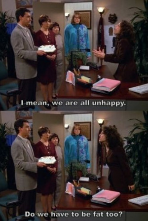 Seinfeld quote - Elaine doesn't want to be unhappy and fat, 'The ...